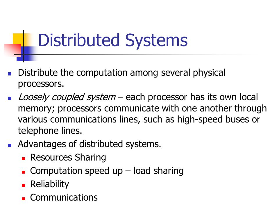 Distributed Systems Distribute the computation among several physical processors.