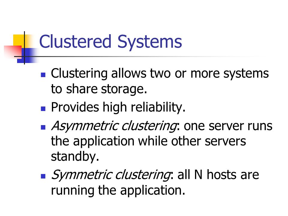 Clustered Systems Clustering allows two or more systems to share storage. Provides high reliability.