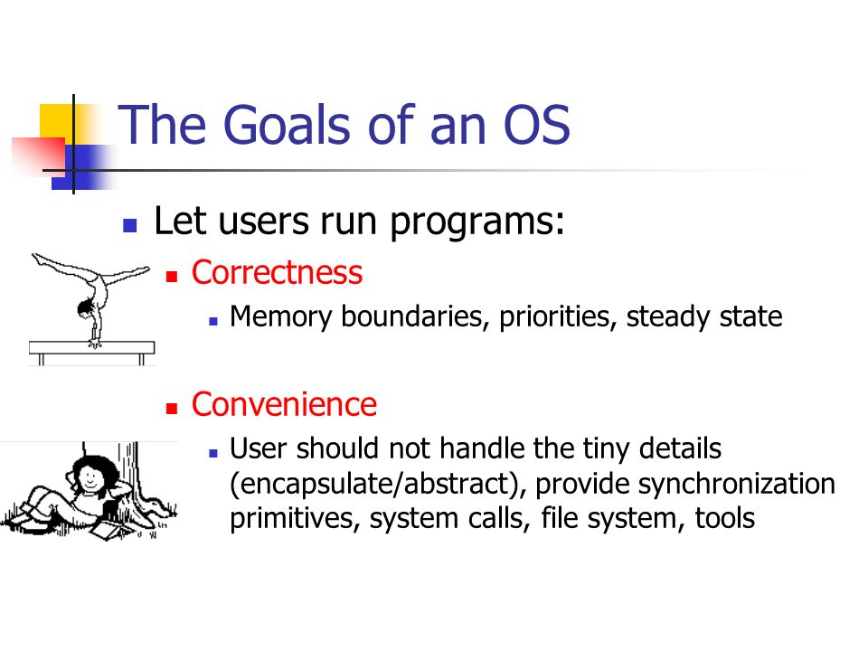 The Goals of an OS Let users run programs: Correctness Convenience