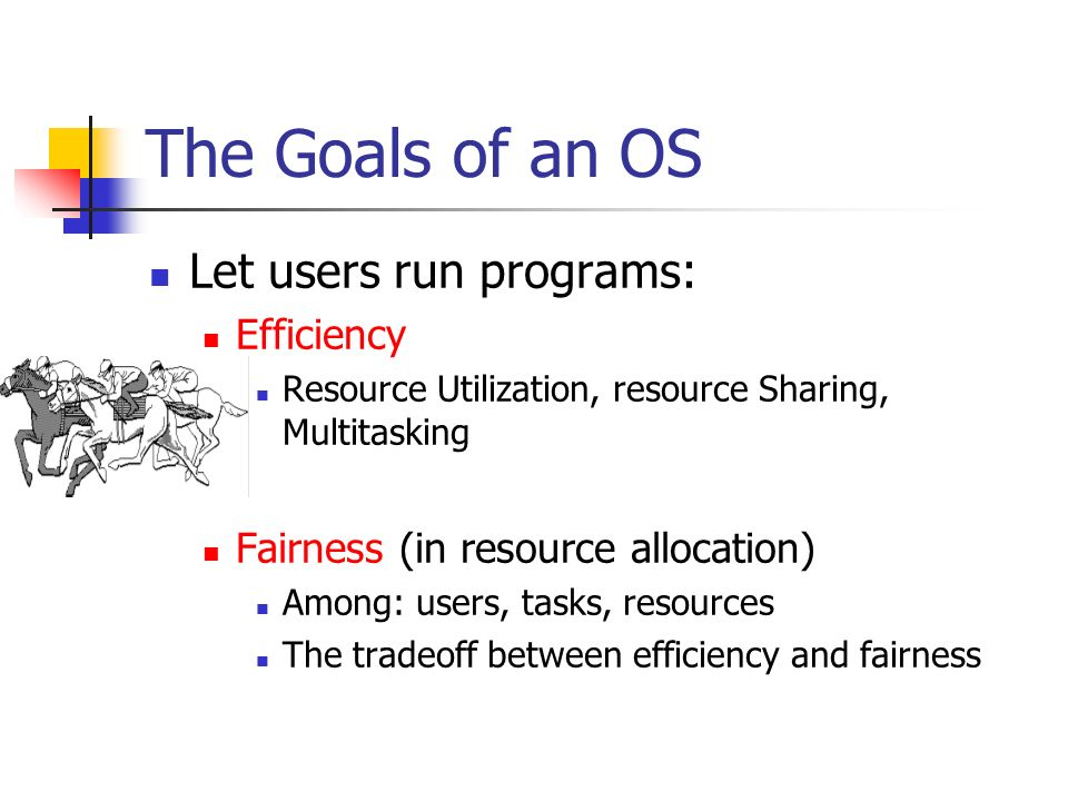 The Goals of an OS Let users run programs: Efficiency