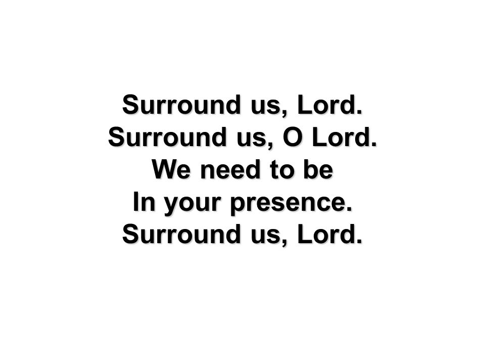 Surround us, Lord. Surround us, O Lord. We need to be In your presence.