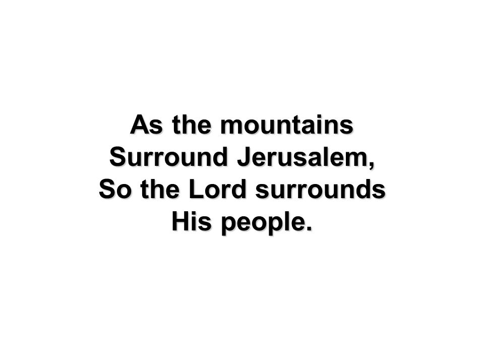 As the mountains Surround Jerusalem, So the Lord surrounds His people.