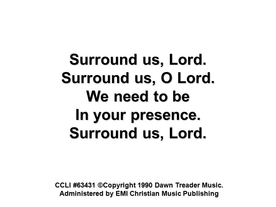 Surround us, Lord. Surround us, O Lord. We need to be