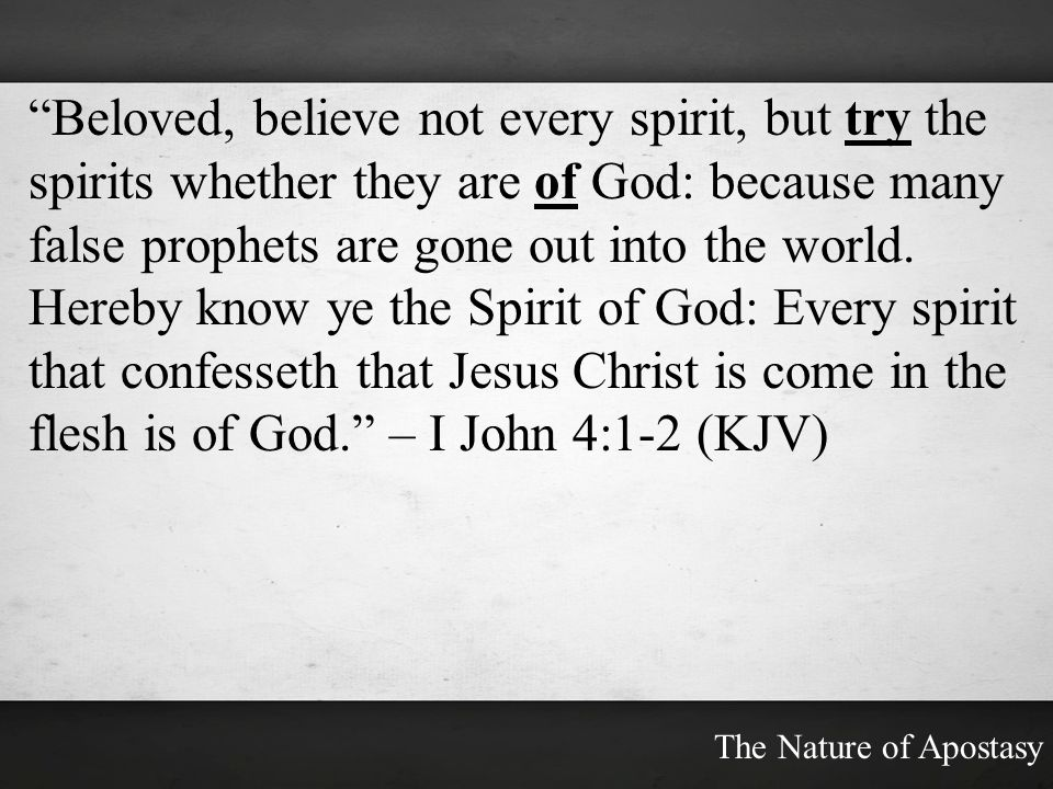 Beloved, believe not every spirit, but try the spirits whether they are of God: because many false prophets are gone out into the world. Hereby know ye the Spirit of God: Every spirit that confesseth that Jesus Christ is come in the flesh is of God. – I John 4:1-2 (KJV)