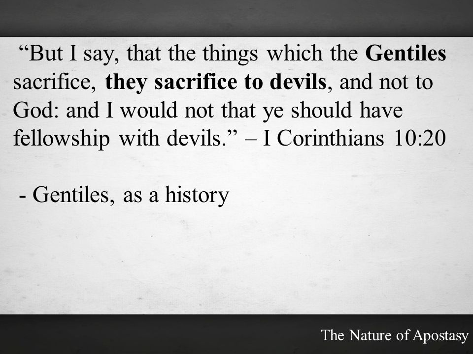 But I say, that the things which the Gentiles sacrifice, they sacrifice to devils, and not to God: and I would not that ye should have fellowship with devils. – I Corinthians 10:20