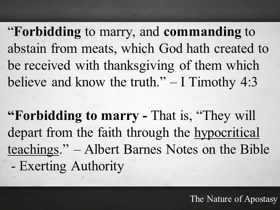 Forbidding to marry, and commanding to abstain from meats, which God hath created to be received with thanksgiving of them which believe and know the truth. – I Timothy 4:3
