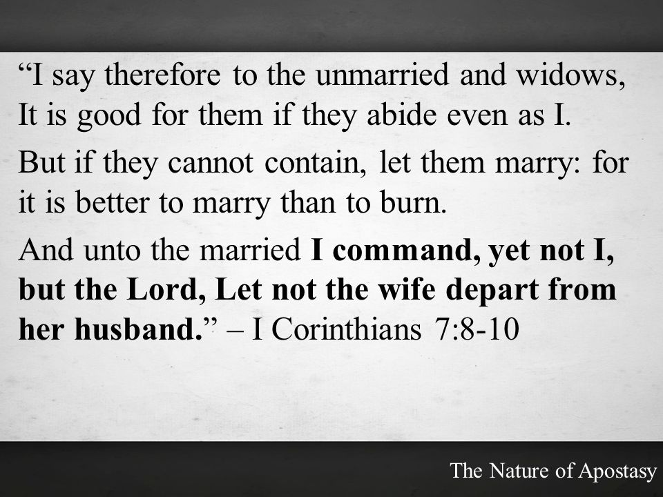 I say therefore to the unmarried and widows, It is good for them if they abide even as I.