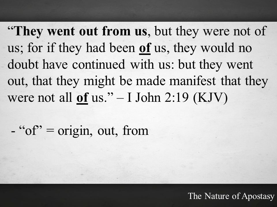 They went out from us, but they were not of us; for if they had been of us, they would no doubt have continued with us: but they went out, that they might be made manifest that they were not all of us. – I John 2:19 (KJV)
