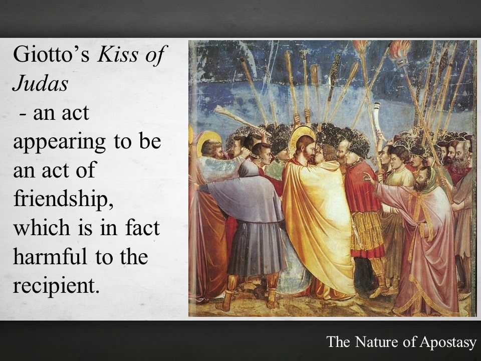 Giotto's Kiss of Judas - an act appearing to be an act of friendship,