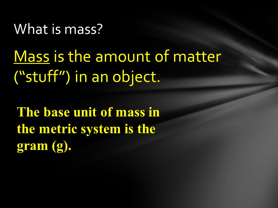 Mass is the amount of matter ( stuff ) in an object.