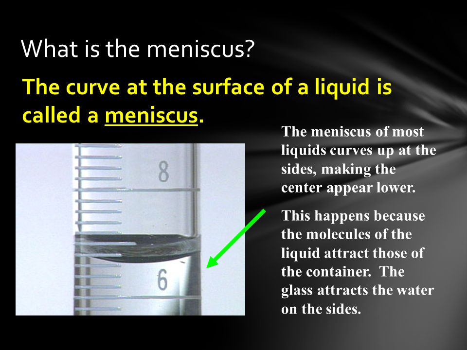 What is the meniscus The curve at the surface of a liquid is called a meniscus.