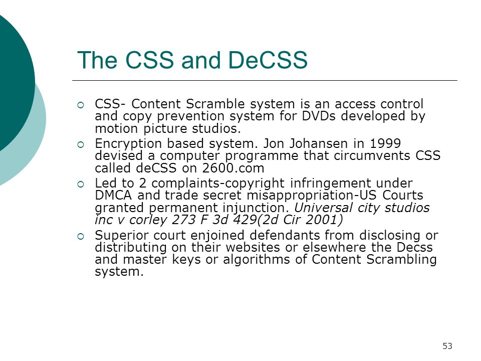 The CSS and DeCSS CSS- Content Scramble system is an access control and copy prevention system for DVDs developed by motion picture studios.