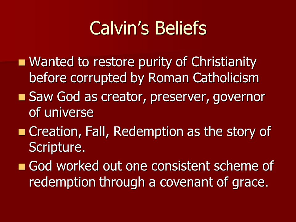 Calvin's Beliefs Wanted to restore purity of Christianity before corrupted by Roman Catholicism. Saw God as creator, preserver, governor of universe.