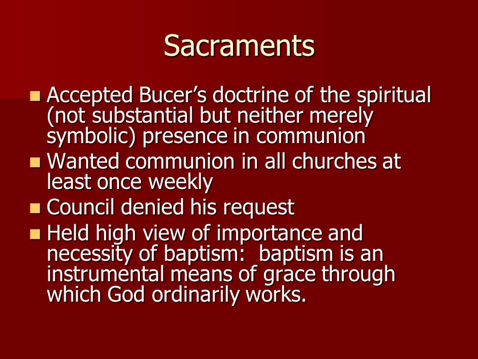 Sacraments Accepted Bucer's doctrine of the spiritual (not substantial but neither merely symbolic) presence in communion.