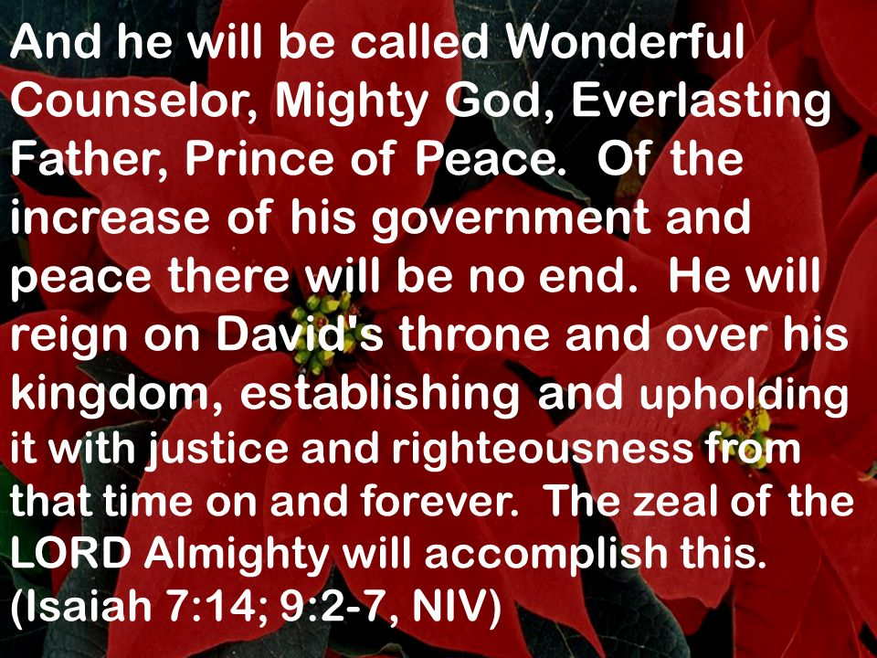 And he will be called Wonderful Counselor, Mighty God, Everlasting Father, Prince of Peace. Of the increase of his government and peace there will be no end. He will reign on David s throne and over his kingdom, establishing and upholding it with justice and righteousness from that time on and forever. The zeal of the LORD Almighty will accomplish this.