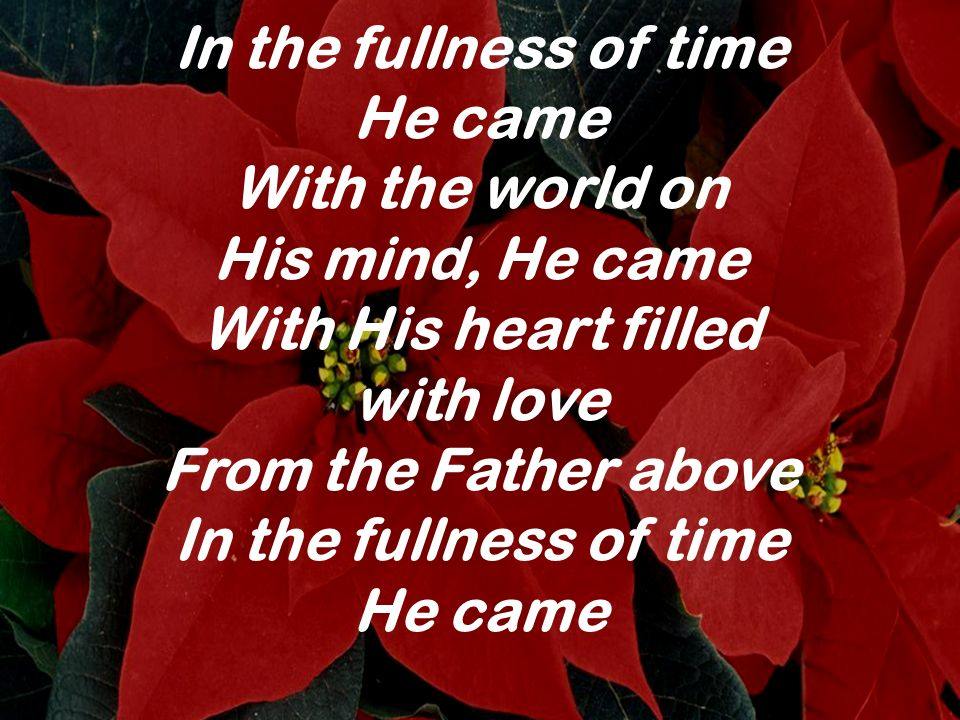In the fullness of time He came. With the world on. His mind, He came. With His heart filled. with love.