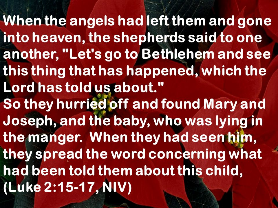 When the angels had left them and gone into heaven, the shepherds said to one another, Let s go to Bethlehem and see this thing that has happened, which the Lord has told us about.