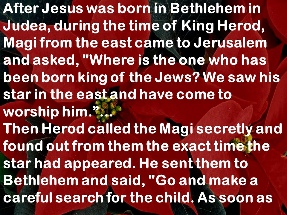 After Jesus was born in Bethlehem in Judea, during the time of King Herod, Magi from the east came to Jerusalem and asked, Where is the one who has been born king of the Jews We saw his star in the east and have come to worship him. …