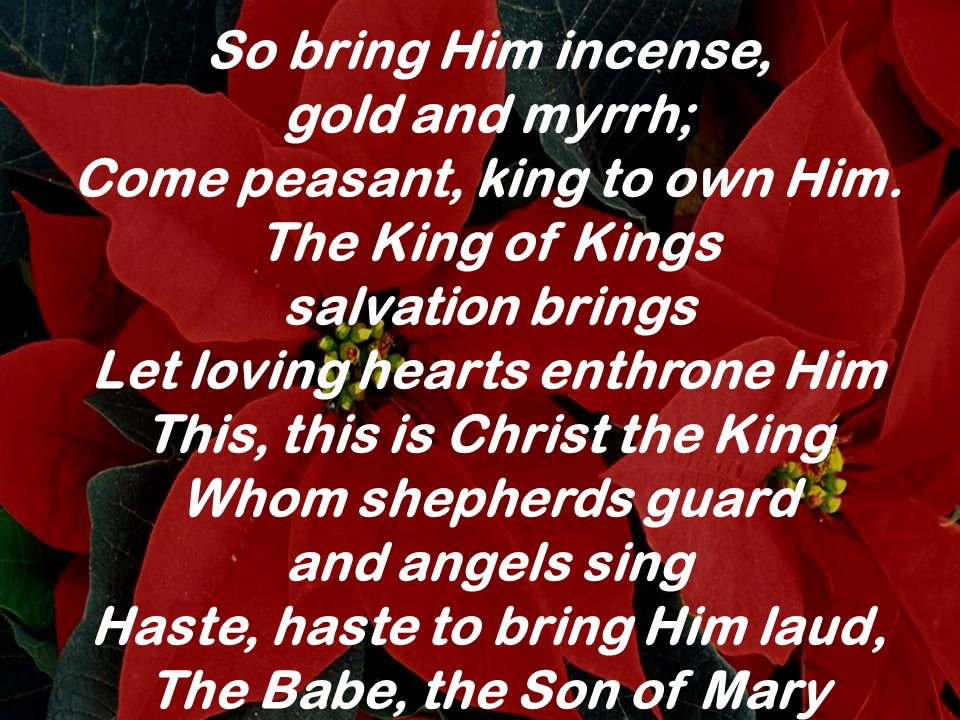 gold and myrrh; Come peasant, king to own Him. The King of Kings