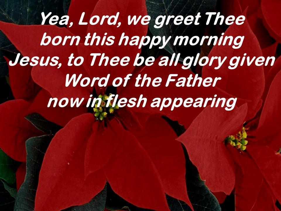 Yea, Lord, we greet Thee born this happy morning Jesus, to Thee be all glory given Word of the Father.