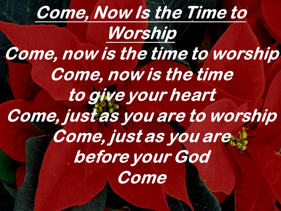 Come, Now Is the Time to Worship Come, now is the time to worship