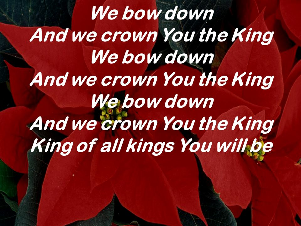 And we crown You the King King of all kings You will be