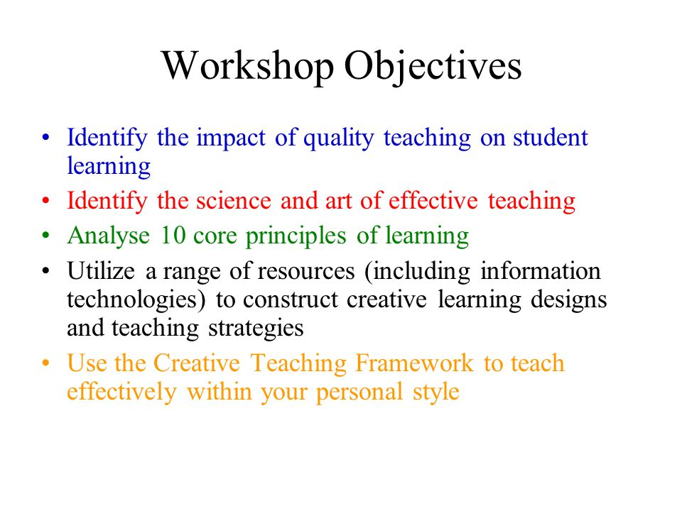 Workshop Objectives Identify the impact of quality teaching on student learning. Identify the science and art of effective teaching.