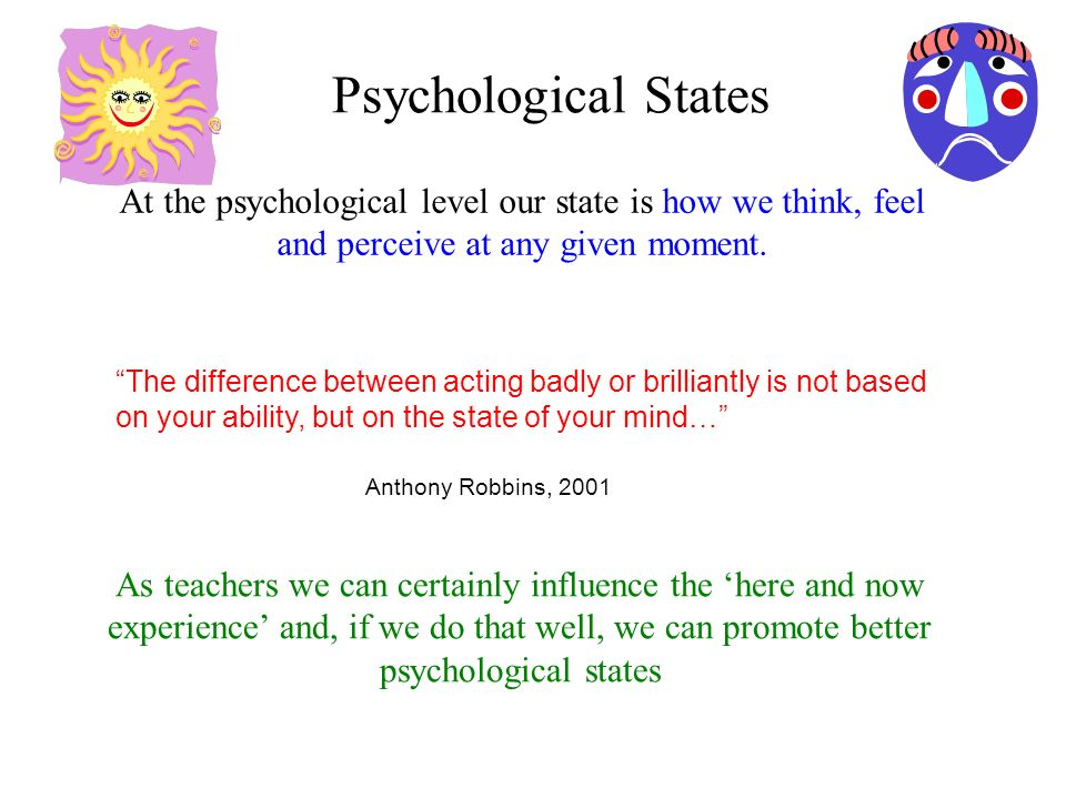 Psychological States At the psychological level our state is how we think, feel and perceive at any given moment.