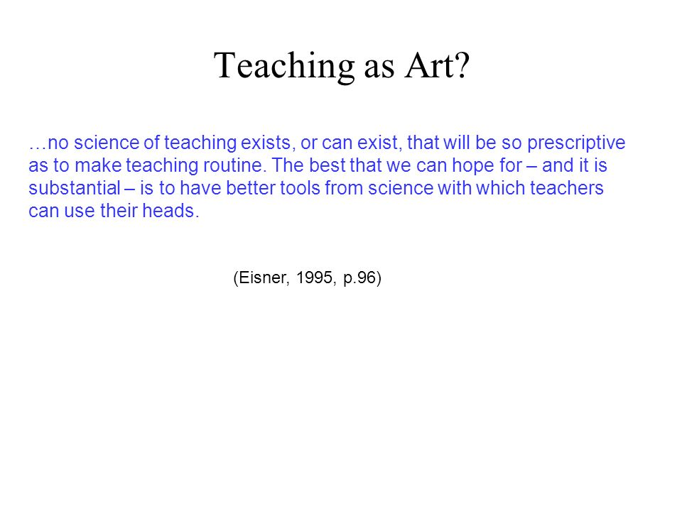 Teaching as Art …no science of teaching exists, or can exist, that will be so prescriptive.