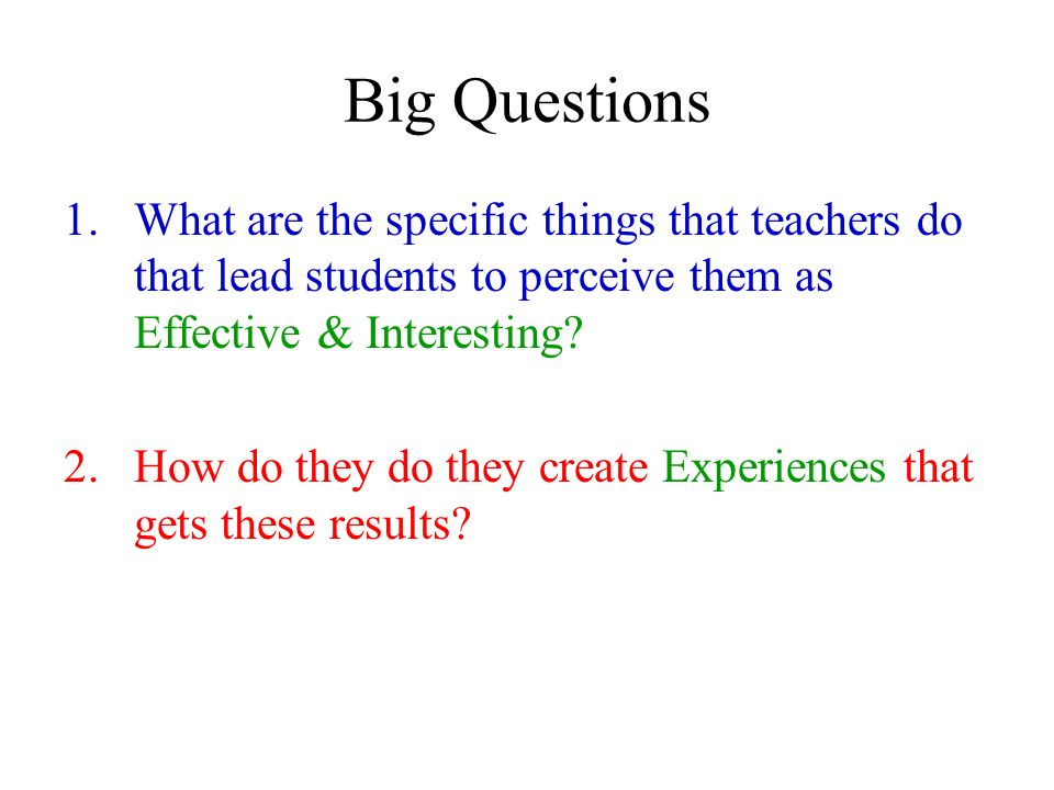 Big Questions What are the specific things that teachers do that lead students to perceive them as Effective & Interesting