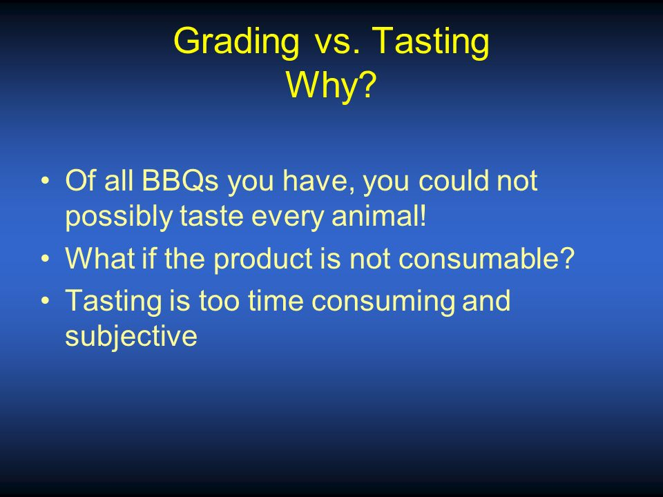 Grading vs. Tasting Why Of all BBQs you have, you could not possibly taste every animal! What if the product is not consumable