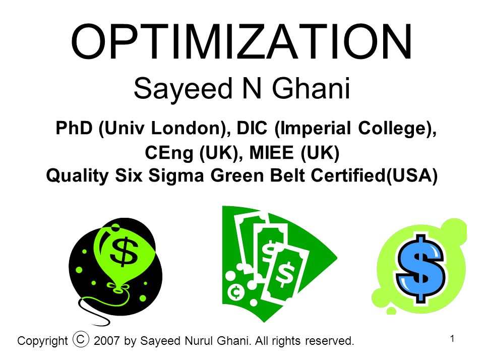 OPTIMIZATION Sayeed N Ghani PhD (Univ London), DIC (Imperial College), CEng (UK), MIEE (UK) Quality Six Sigma Green Belt Certified(USA)