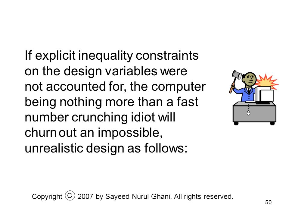 If explicit inequality constraints on the design variables were not accounted for, the computer being nothing more than a fast number crunching idiot will churn out an impossible, unrealistic design as follows: