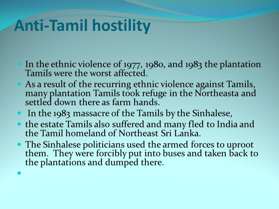 Anti-Tamil hostility In the ethnic violence of 1977, 1980, and 1983 the plantation Tamils were the worst affected.