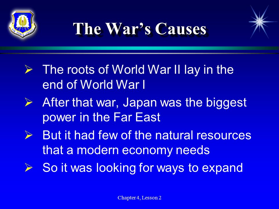 The War's Causes The roots of World War II lay in the end of World War I. After that war, Japan was the biggest power in the Far East.