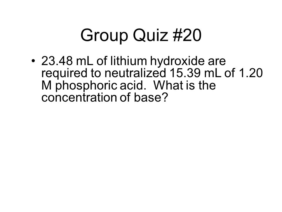 Group Quiz #20 23.48 mL of lithium hydroxide are required to neutralized 15.39 mL of 1.20 M phosphoric acid. What is the concentration of base
