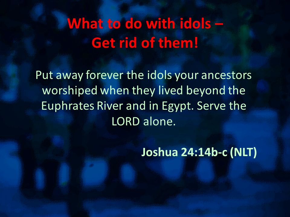What to do with idols – Get rid of them!