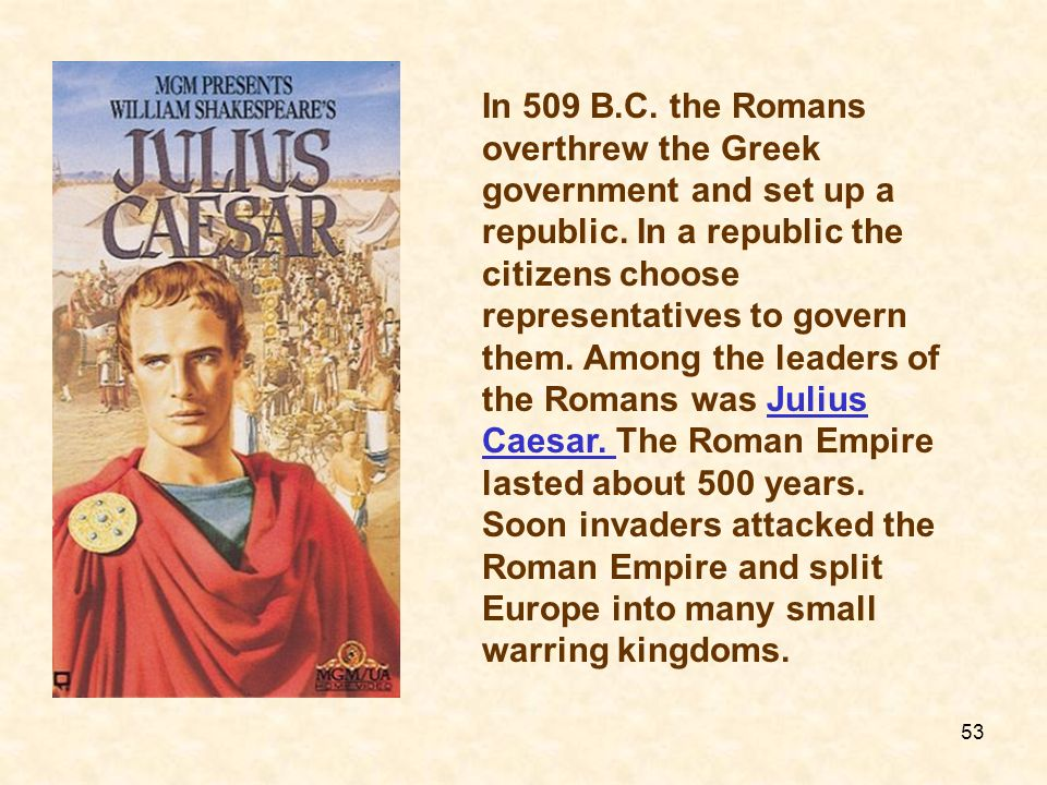 In 509 B.C.the Romans overthrew the Greek government and set up a republic.