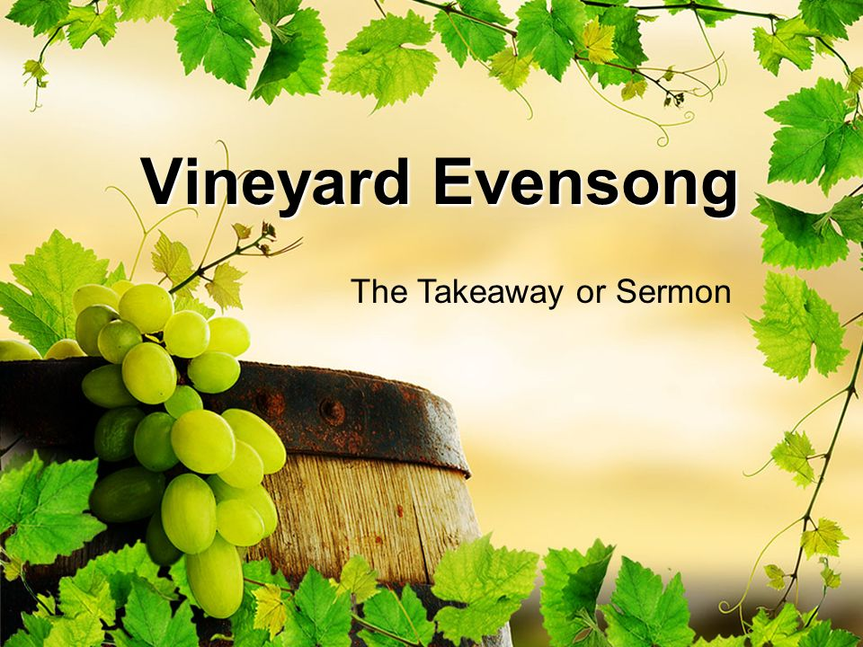 Vineyard Evensong The Takeaway or Sermon
