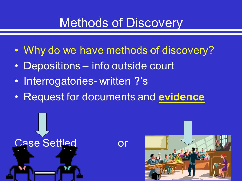 Methods of Discovery Why do we have methods of discovery