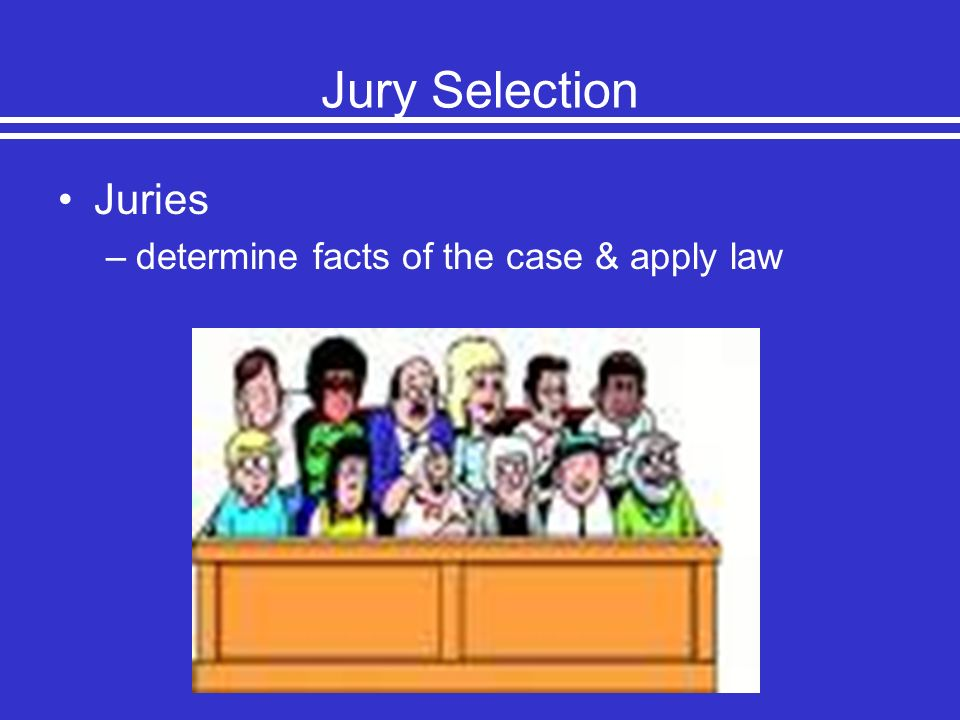 Jury Selection Juries determine facts of the case & apply law