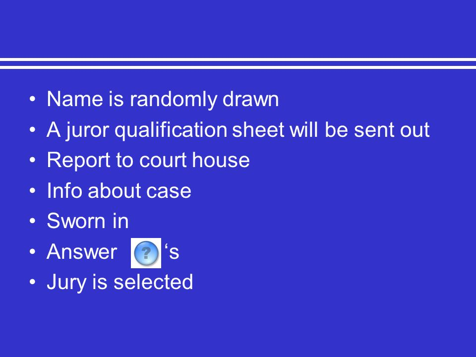Name is randomly drawnA juror qualification sheet will be sent out. Report to court house. Info about case.