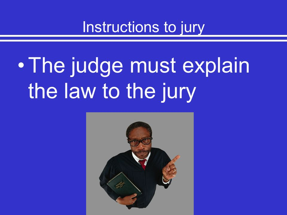 The judge must explain the law to the jury