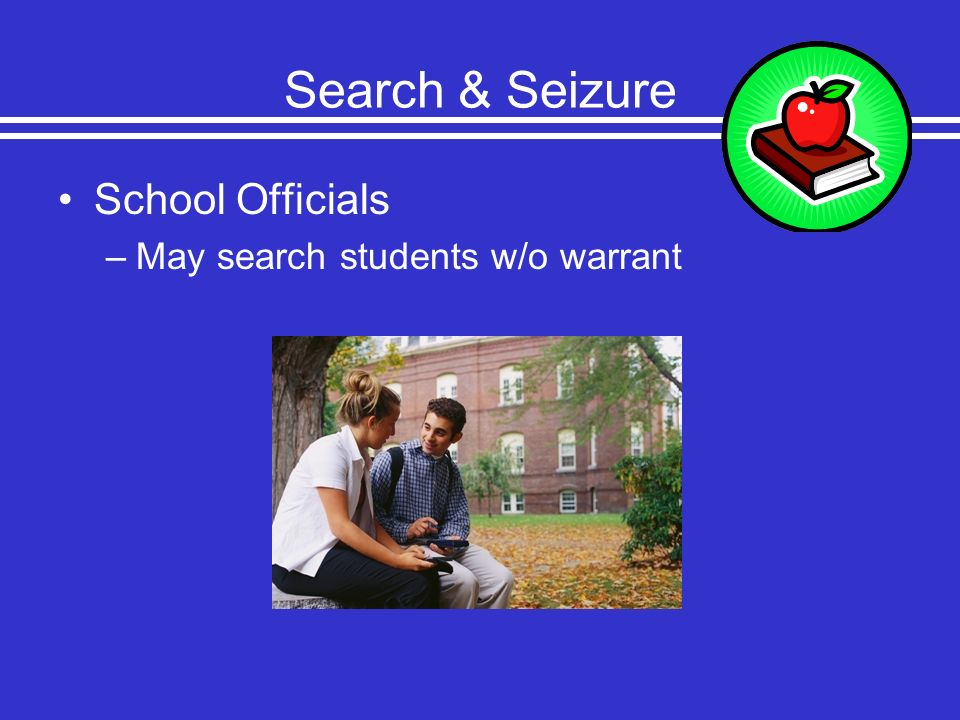Search & Seizure School Officials May search students w/o warrant