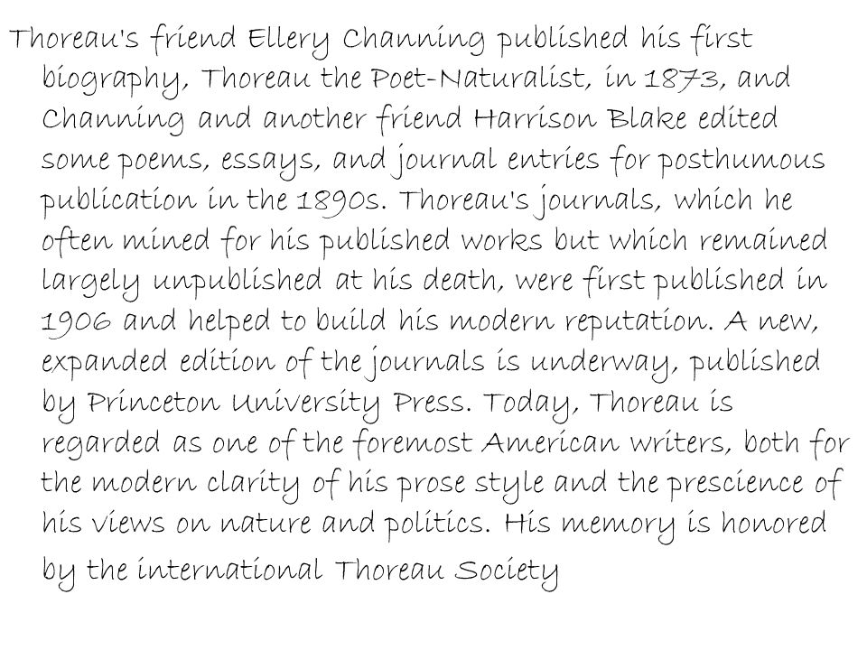 Thoreau s friend Ellery Channing published his first biography, Thoreau the Poet-Naturalist, in 1873, and Channing and another friend Harrison Blake edited some poems, essays, and journal entries for posthumous publication in the 1890s.
