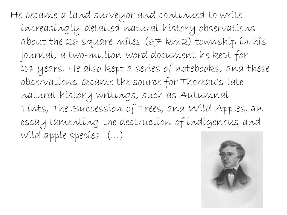 He became a land surveyor and continued to write increasingly detailed natural history observations about the 26 square miles (67 km2) township in his journal, a two-million word document he kept for 24 years.