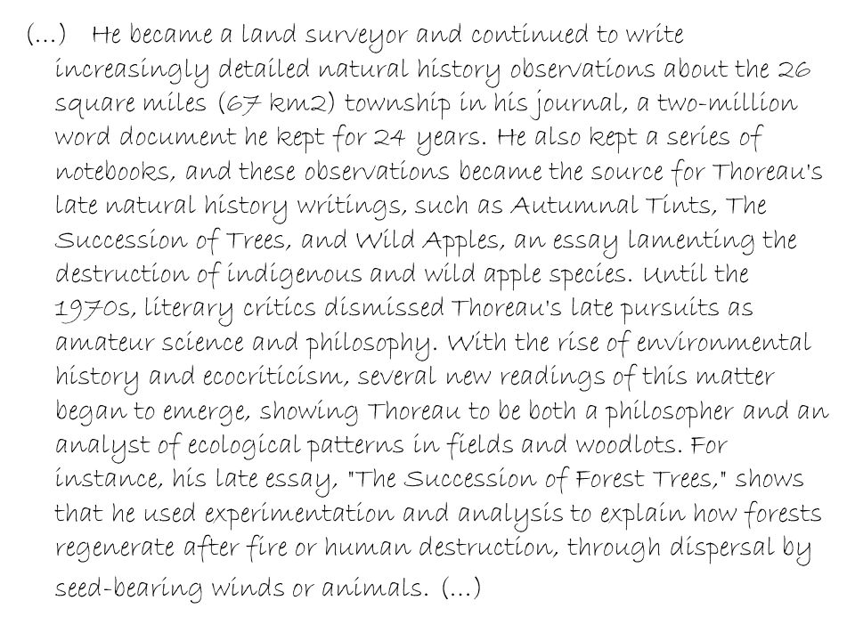 (…) He became a land surveyor and continued to write increasingly detailed natural history observations about the 26 square miles (67 km2) township in his journal, a two-million word document he kept for 24 years.