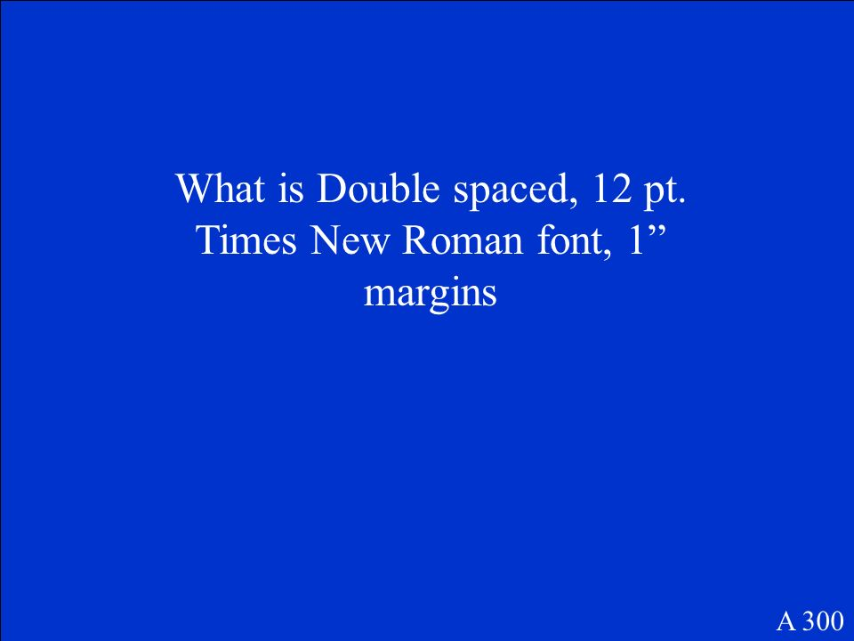 What is Double spaced, 12 pt. Times New Roman font, 1 margins