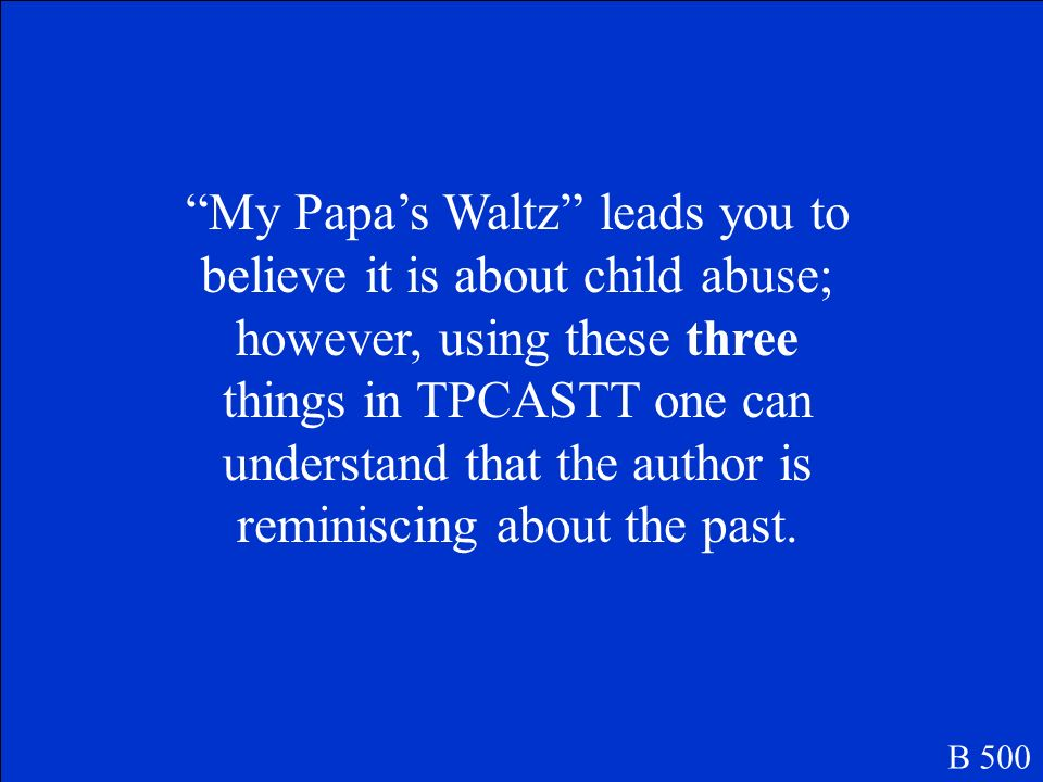 My Papa's Waltz leads you to believe it is about child abuse; however, using these three things in TPCASTT one can understand that the author is reminiscing about the past.