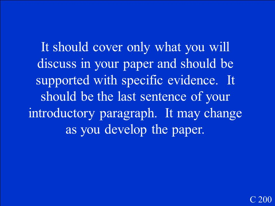 It should cover only what you will discuss in your paper and should be supported with specific evidence. It should be the last sentence of your introductory paragraph. It may change as you develop the paper.